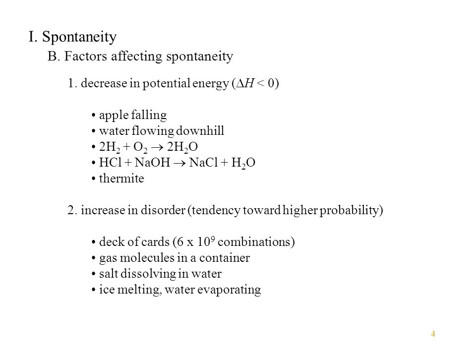 4 I. Spontaneity B. Factors affecting spontaneity 1. decrease in potential energy (  H < 0) apple falling water flowing downhill 2H 2 + O 2  2H 2 O