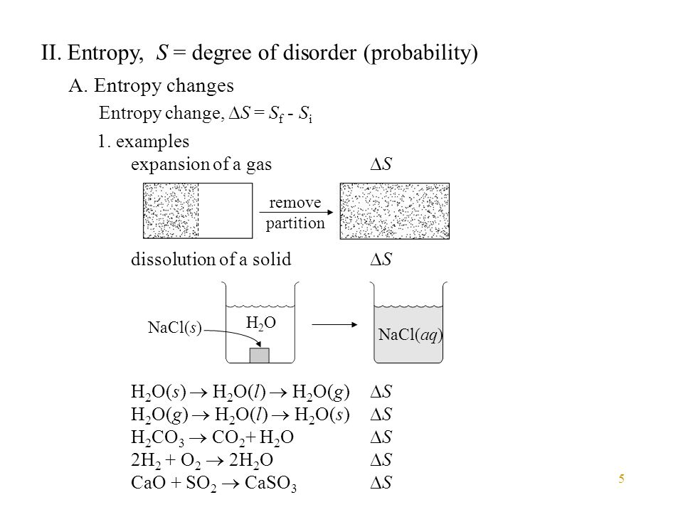 5 II. Entropy, S = degree of disorder (probability) A. Entropy changes Entropy change,  S = S f - S i 1. examples expansion of a gas  S dissolution