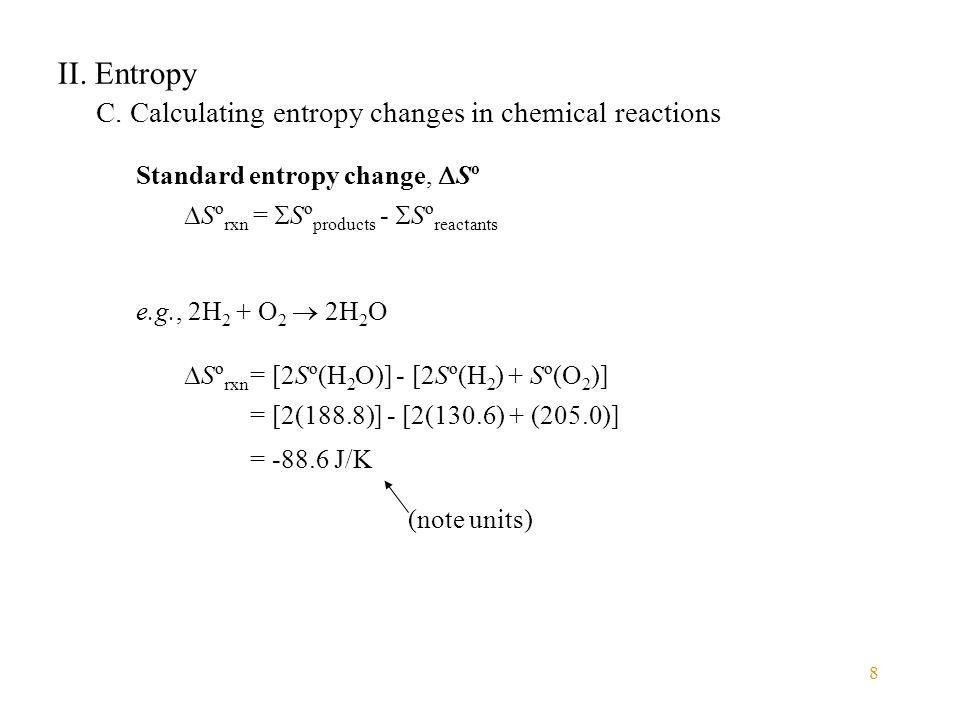 8 II. Entropy C. Calculating entropy changes in chemical reactions Standard entropy change,  Sº  Sº rxn =  Sº products -  Sº reactants e.g., 2H 2