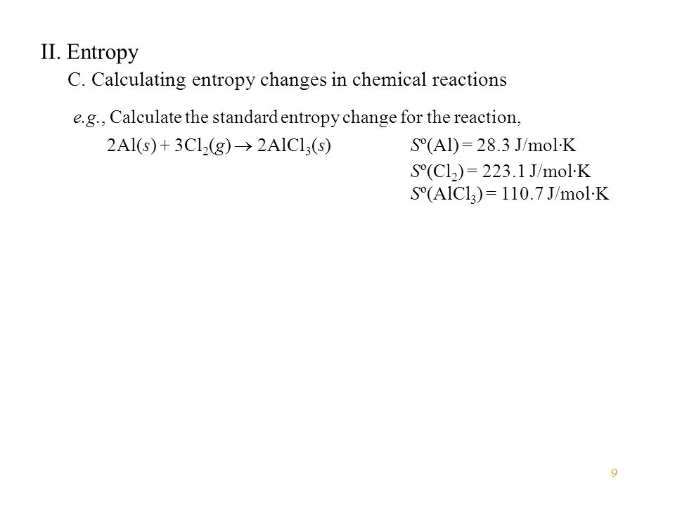 9 II. Entropy C. Calculating entropy changes in chemical reactions e.g., Calculate the standard entropy change for the reaction, 2Al(s) + 3Cl 2 (g) 