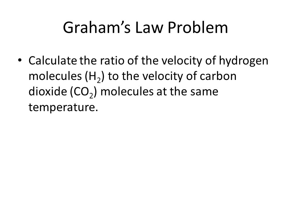 Graham's Law Problem Calculate the ratio of the velocity of hydrogen molecules (H 2 ) to the velocity of carbon dioxide (CO 2 ) molecules at the same