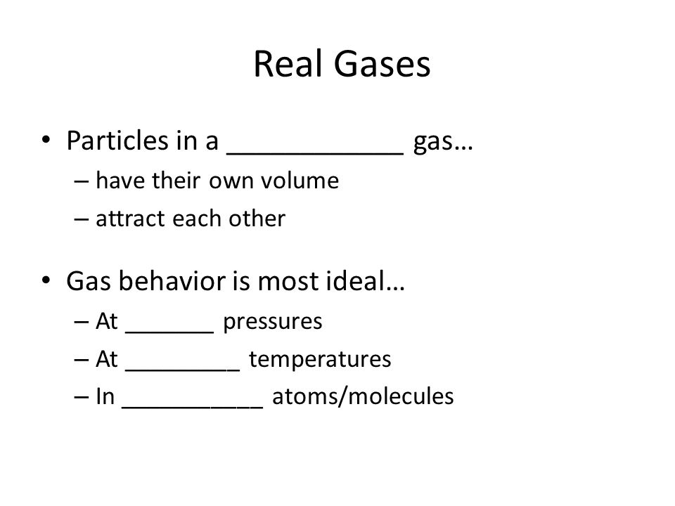 Real Gases Particles in a ____________ gas… – have their own volume – attract each other Gas behavior is most ideal… – At _______ pressures – At _____