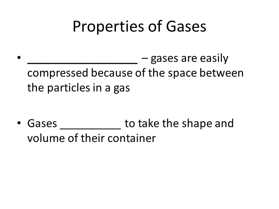Properties of Gases __________________ – gases are easily compressed because of the space between the particles in a gas Gases __________ to take the