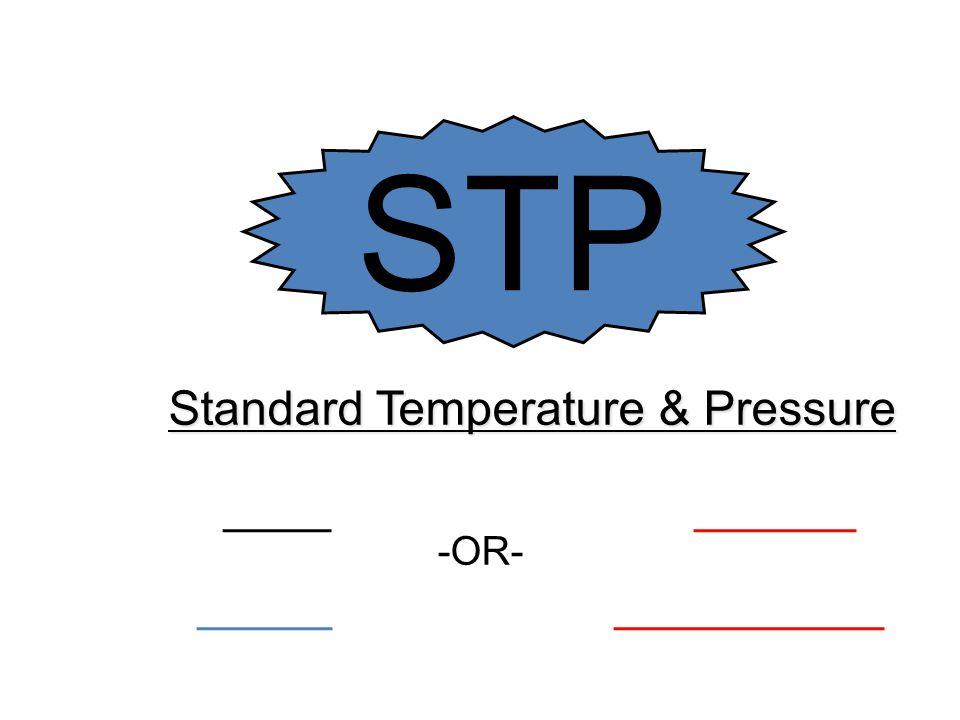 Standard Temperature & Pressure ____ ______ _______________ -OR- STP
