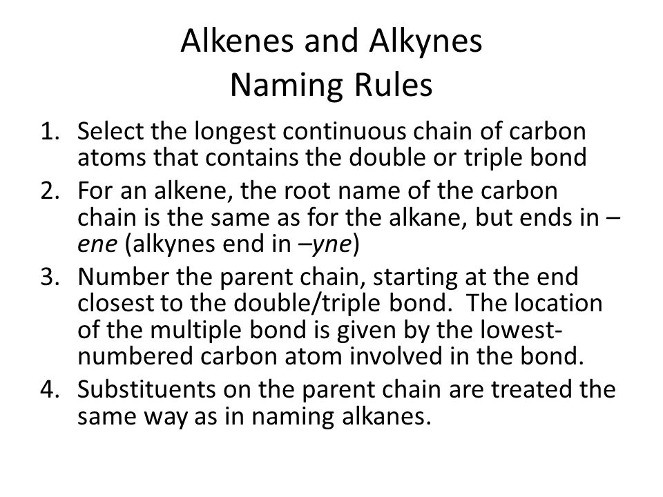 Alkenes and Alkynes Naming Rules 1.Select the longest continuous chain of carbon atoms that contains the double or triple bond 2.For an alkene, the ro