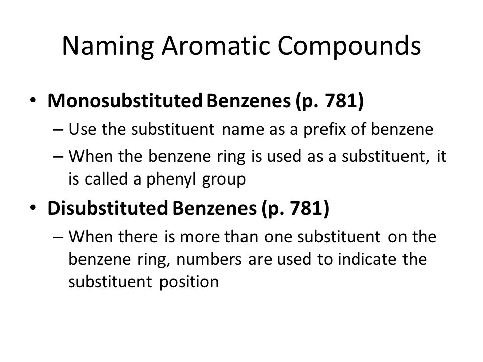 Naming Aromatic Compounds Monosubstituted Benzenes (p. 781) – Use the substituent name as a prefix of benzene – When the benzene ring is used as a sub