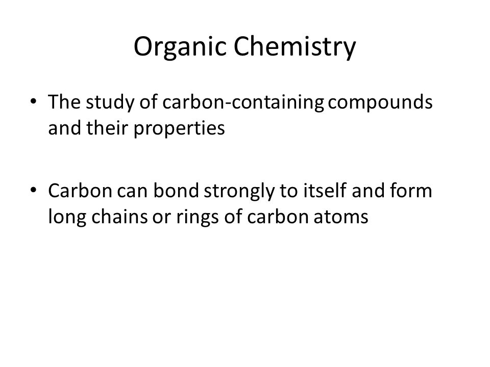 Organic Chemistry The study of carbon-containing compounds and their properties Carbon can bond strongly to itself and form long chains or rings of ca
