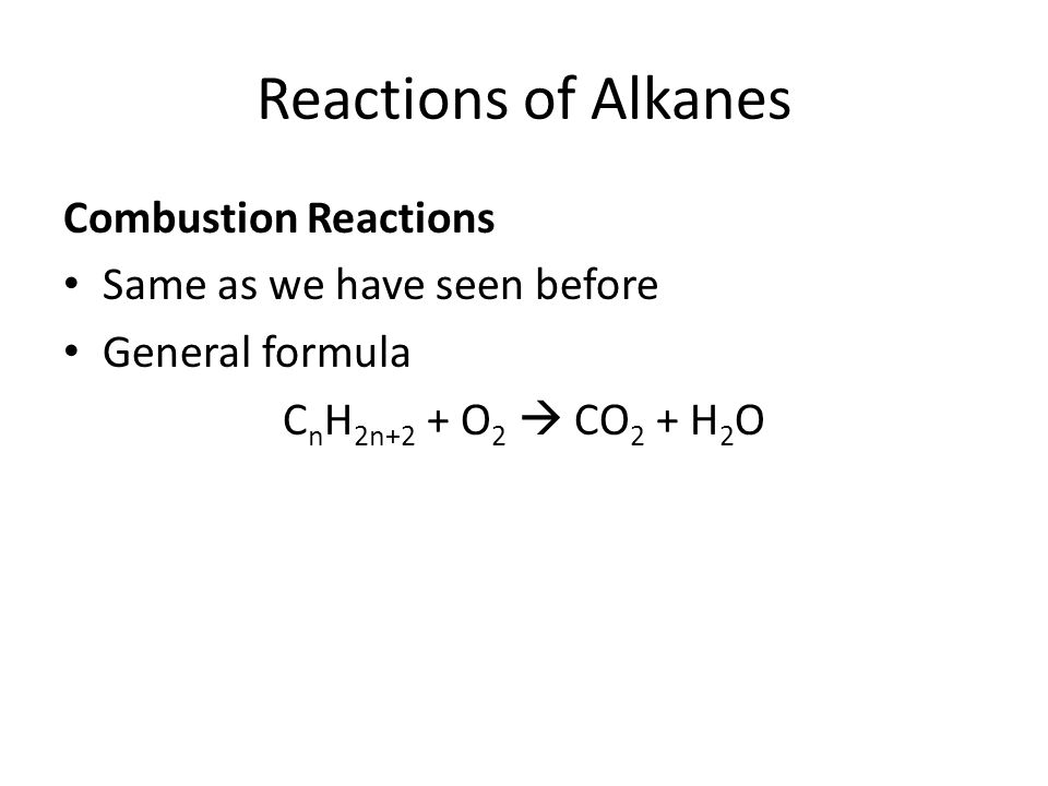 Reactions of Alkanes Combustion Reactions Same as we have seen before General formula C n H 2n+2 + O 2  CO 2 + H 2 O