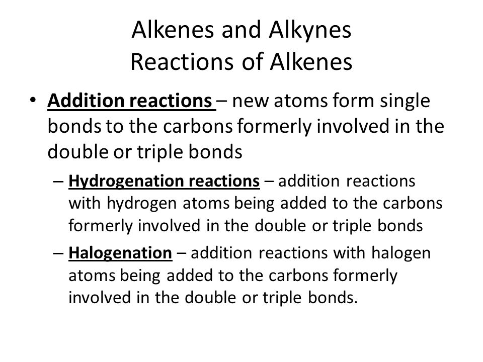 Alkenes and Alkynes Reactions of Alkenes Addition reactions – new atoms form single bonds to the carbons formerly involved in the double or triple bon