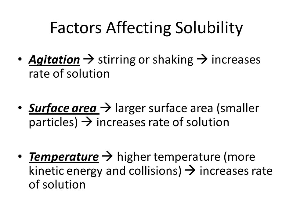 Factors Affecting Solubility Agitation  stirring or shaking  increases rate of solution Surface area  larger surface area (smaller particles)  inc