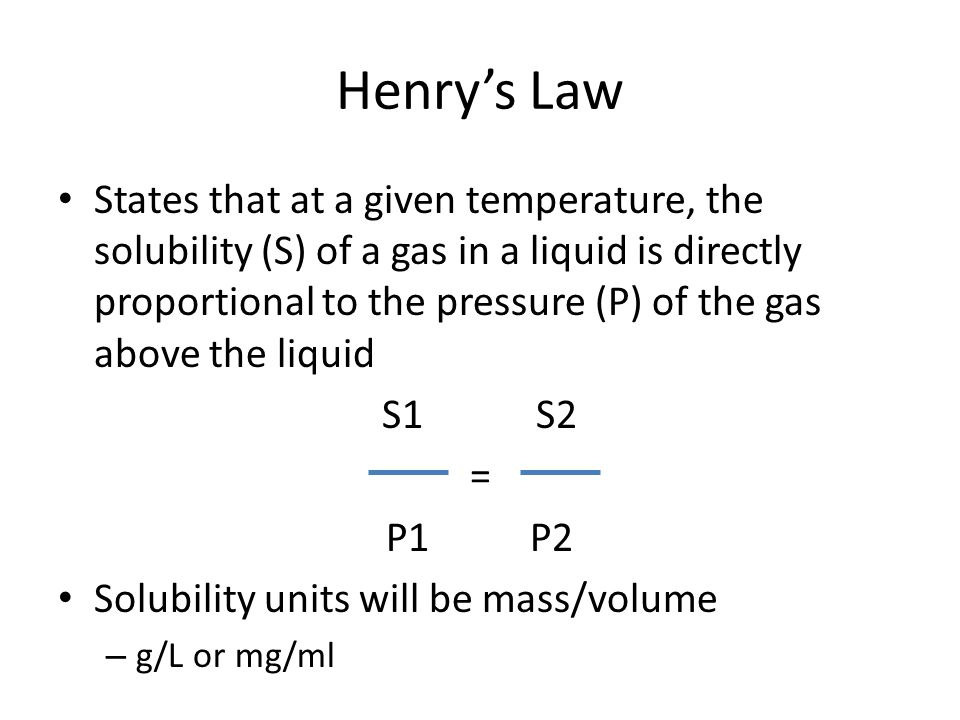 Henry's Law States that at a given temperature, the solubility (S) of a gas in a liquid is directly proportional to the pressure (P) of the gas above