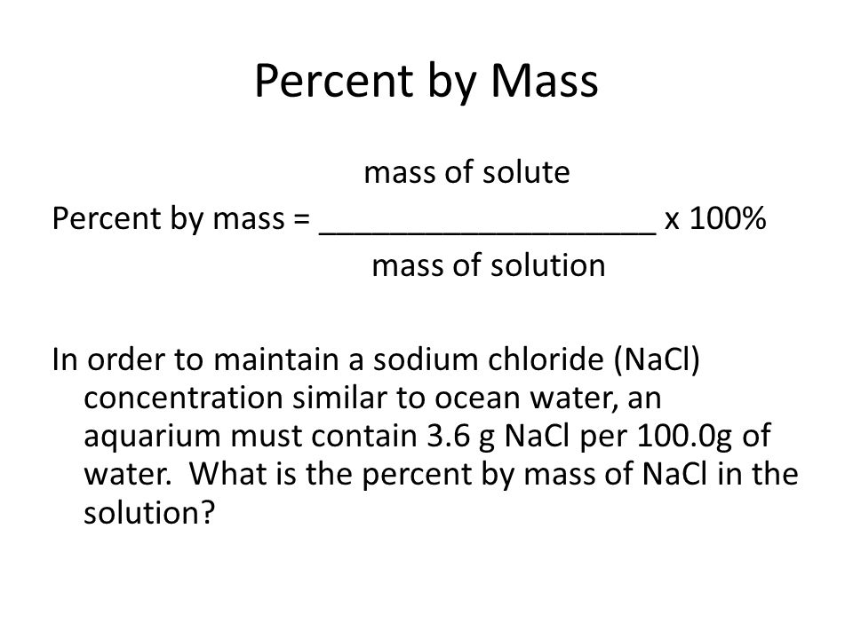Percent by Mass mass of solute Percent by mass = ___________________ x 100% mass of solution In order to maintain a sodium chloride (NaCl) concentrati