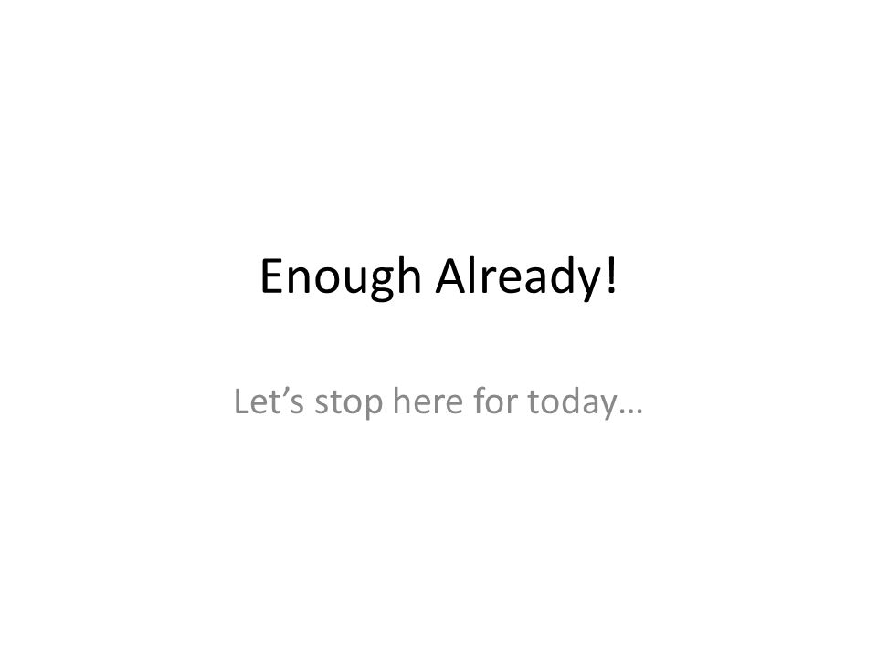 Enough Already! Let's stop here for today…