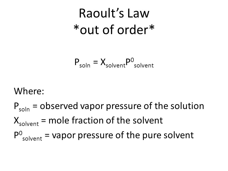 Raoult's Law *out of order* P soln = X solvent P 0 solvent Where: P soln = observed vapor pressure of the solution X solvent = mole fraction of the so