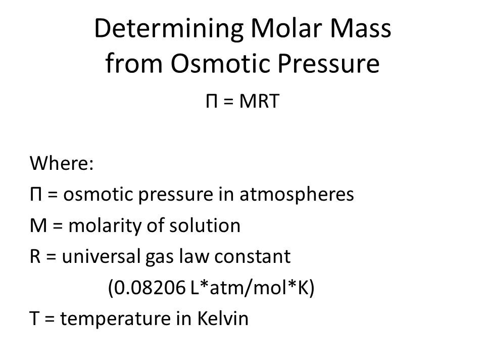 Determining Molar Mass from Osmotic Pressure Π = MRT Where: Π = osmotic pressure in atmospheres M = molarity of solution R = universal gas law constan