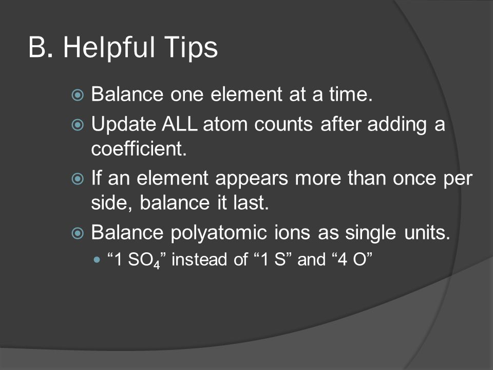 B. Helpful Tips  Balance one element at a time.  Update ALL atom counts after adding a coefficient.  If an element appears more than once per side,
