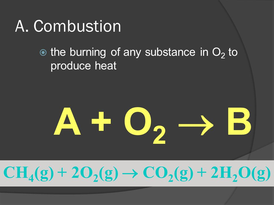 A. Combustion  the burning of any substance in O 2 to produce heat CH 4 (g) + 2O 2 (g)  CO 2 (g) + 2H 2 O(g) A + O 2  B
