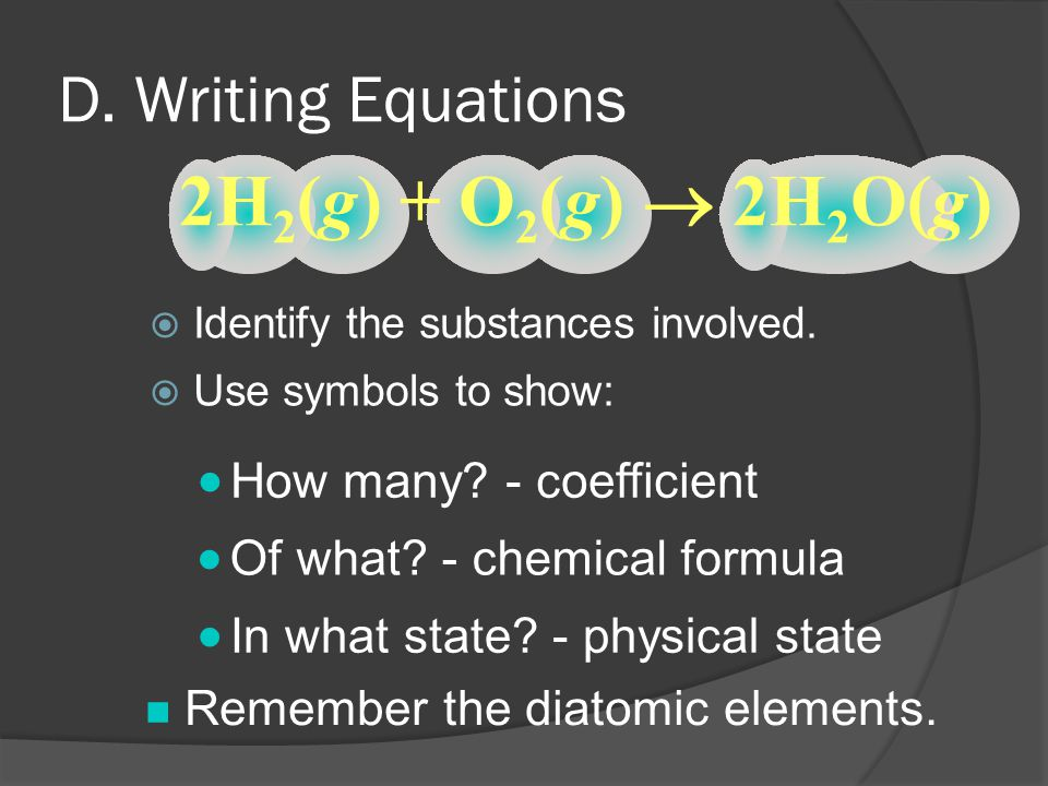 D. Writing Equations  Identify the substances involved.  Use symbols to show: 2H 2 (g) + O 2 (g)  2H 2 O(g)  How many? - coefficient  Of what? -