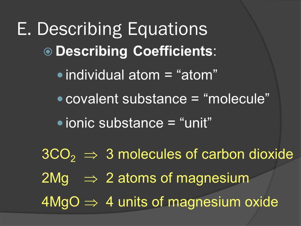 "E. Describing Equations  Describing Coefficients: individual atom = ""atom"" covalent substance = ""molecule"" ionic substance = ""unit"" 3 molecules of ca"