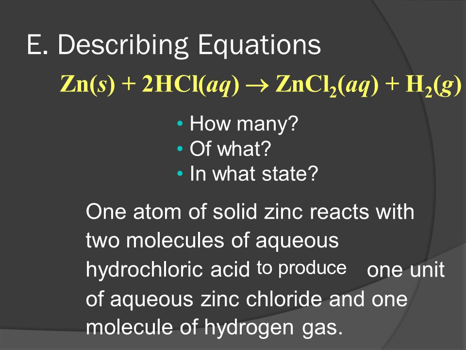 E. Describing Equations to produce How many? Of what? In what state? Zn(s) + 2HCl(aq)  ZnCl 2 (aq) + H 2 (g) One atom of solid zinc reacts with two m