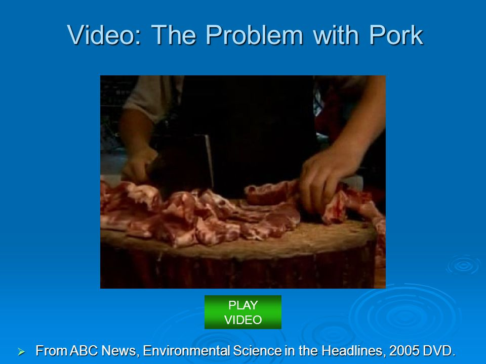 Video: The Problem with Pork  From ABC News, Environmental Science in the Headlines, 2005 DVD. PLAY VIDEO