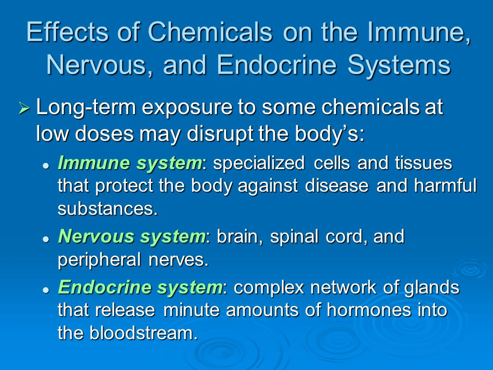 Effects of Chemicals on the Immune, Nervous, and Endocrine Systems  Long-term exposure to some chemicals at low doses may disrupt the body's: Immune