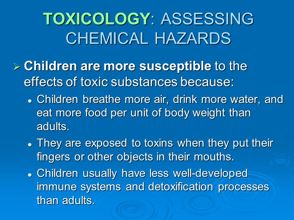 TOXICOLOGY: ASSESSING CHEMICAL HAZARDS  Children are more susceptible to the effects of toxic substances because: Children breathe more air, drink mo