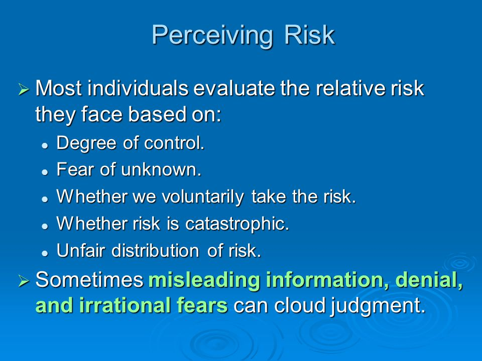 Perceiving Risk  Most individuals evaluate the relative risk they face based on: Degree of control. Degree of control. Fear of unknown. Fear of unkno