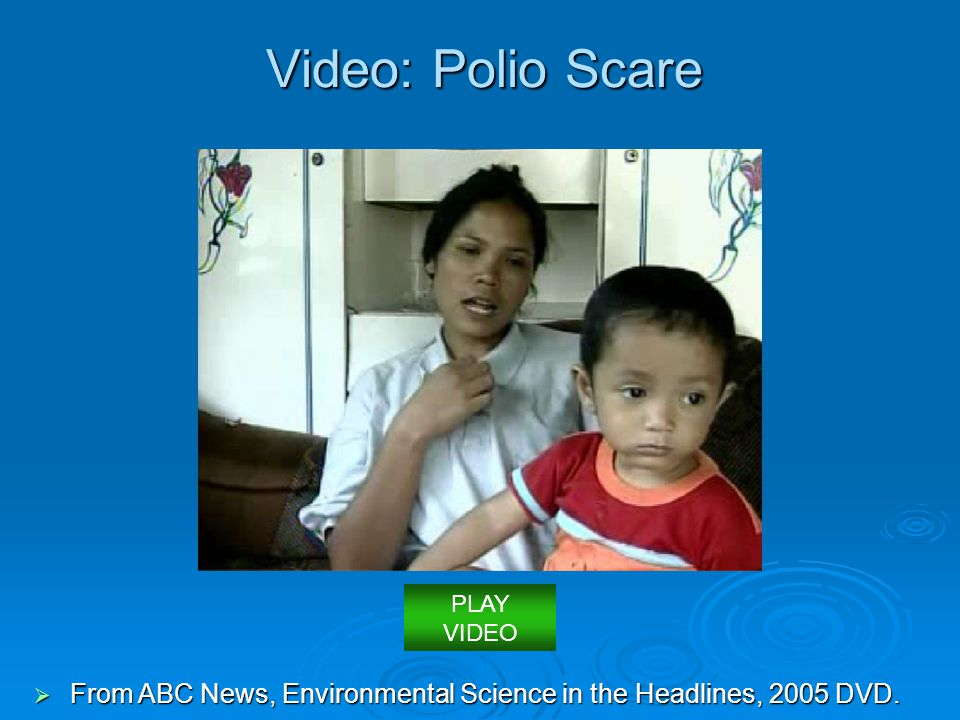 Video: Polio Scare  From ABC News, Environmental Science in the Headlines, 2005 DVD. PLAY VIDEO