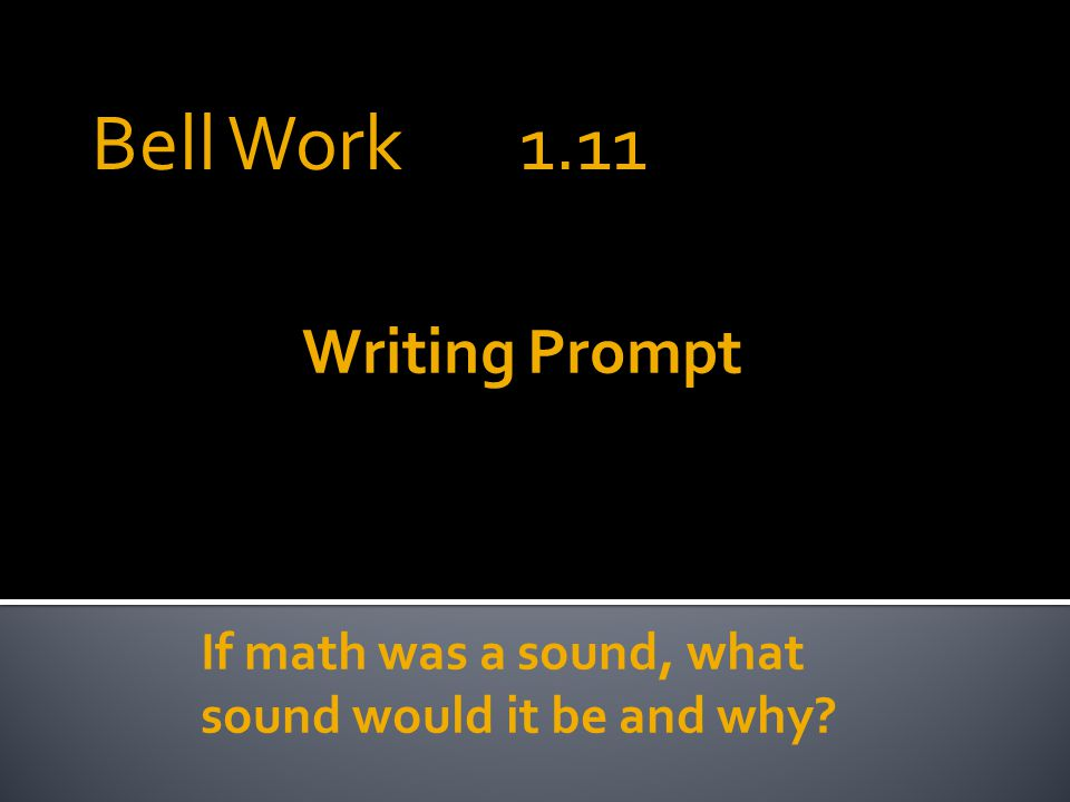 Writing Prompt If math was a sound, what sound would it be and why Bell Work 1.11