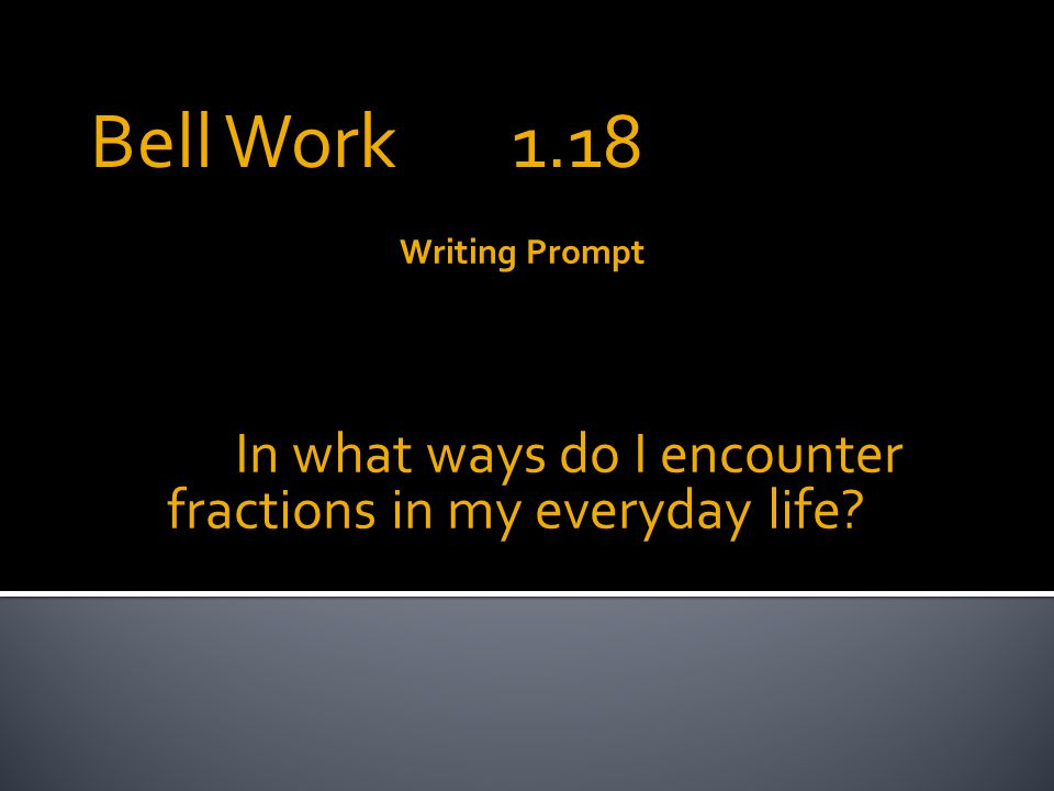 Writing Prompt In what ways do I encounter fractions in my everyday life Bell Work 1.18