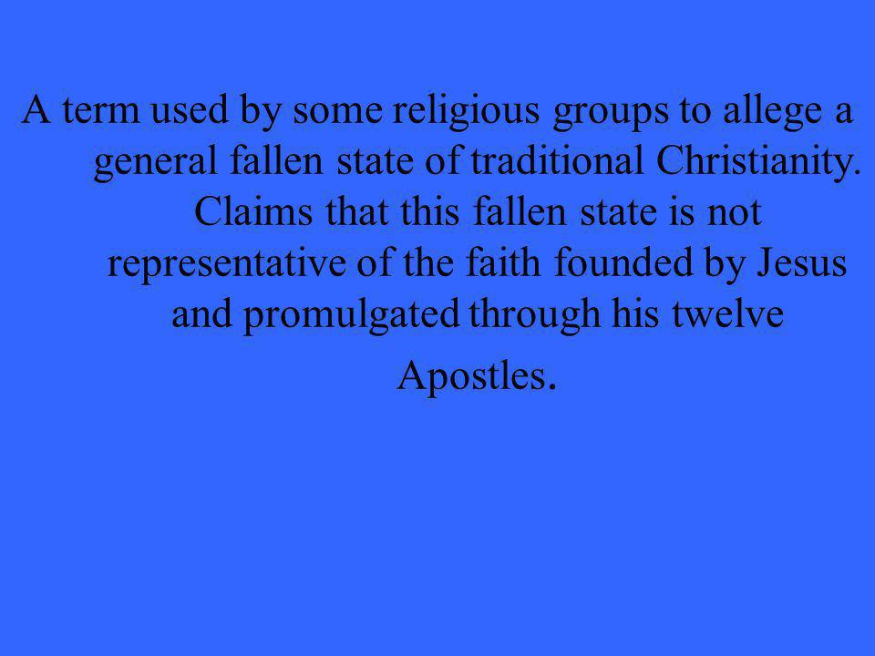 A term used by some religious groups to allege a general fallen state of traditional Christianity. Claims that this fallen state is not representative