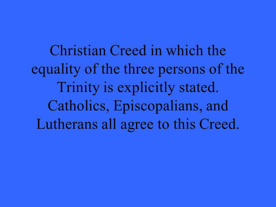 Christian Creed in which the equality of the three persons of the Trinity is explicitly stated. Catholics, Episcopalians, and Lutherans all agree to t