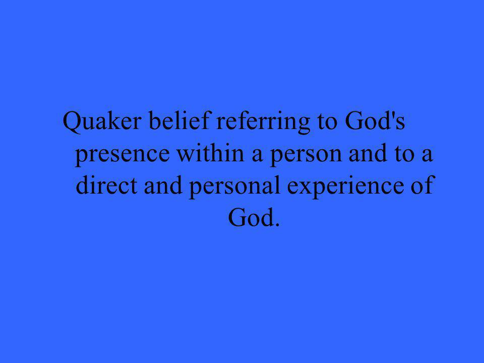 Quaker belief referring to God's presence within a person and to a direct and personal experience of God.