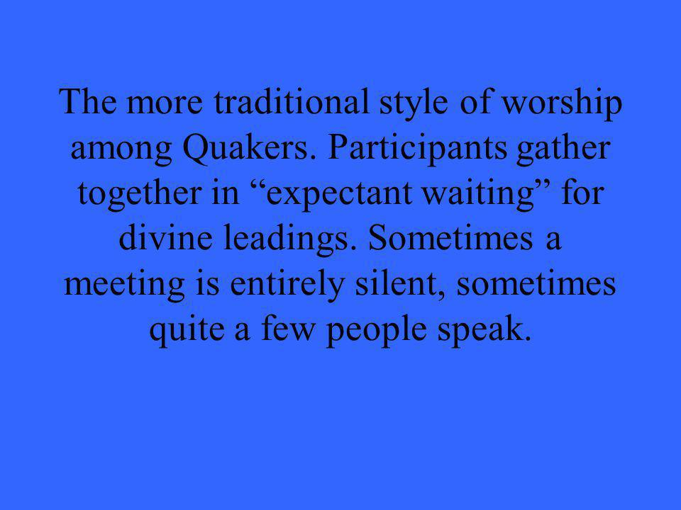 "The more traditional style of worship among Quakers. Participants gather together in ""expectant waiting"" for divine leadings. Sometimes a meeting is e"