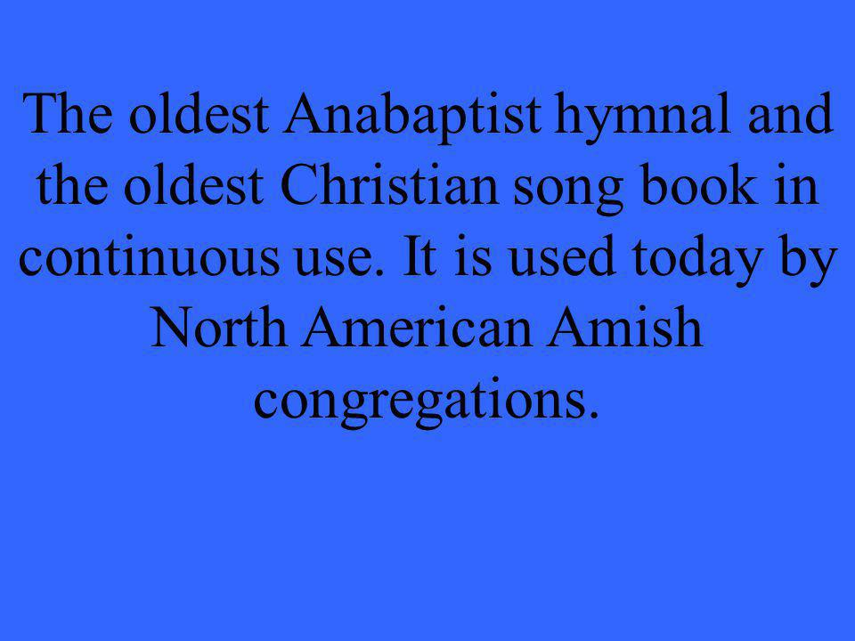 The oldest Anabaptist hymnal and the oldest Christian song book in continuous use. It is used today by North American Amish congregations.