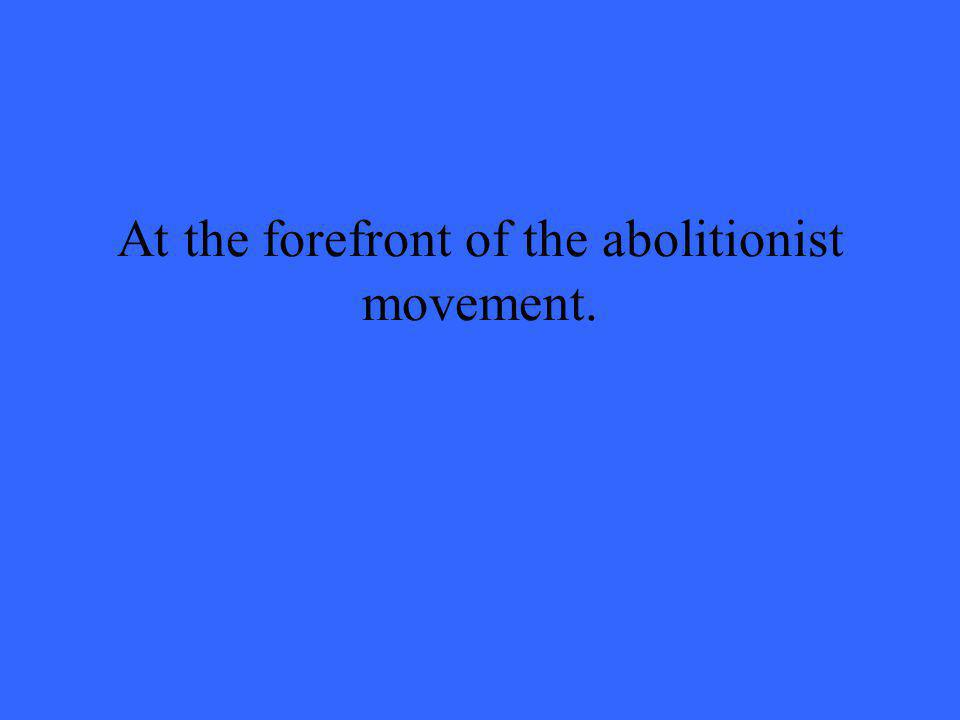 At the forefront of the abolitionist movement.