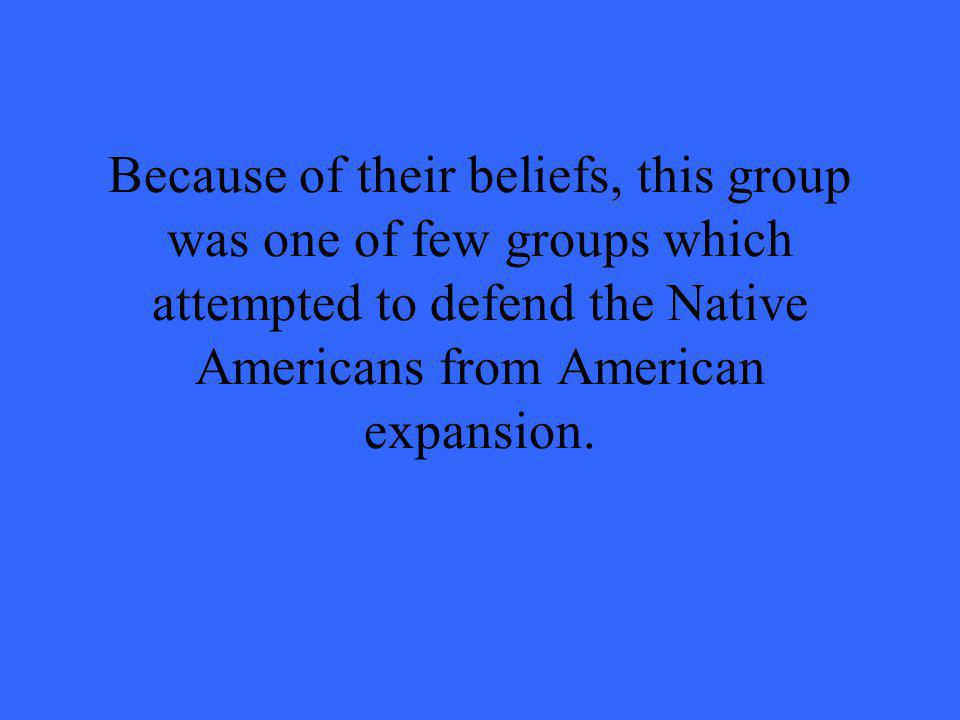 Because of their beliefs, this group was one of few groups which attempted to defend the Native Americans from American expansion.