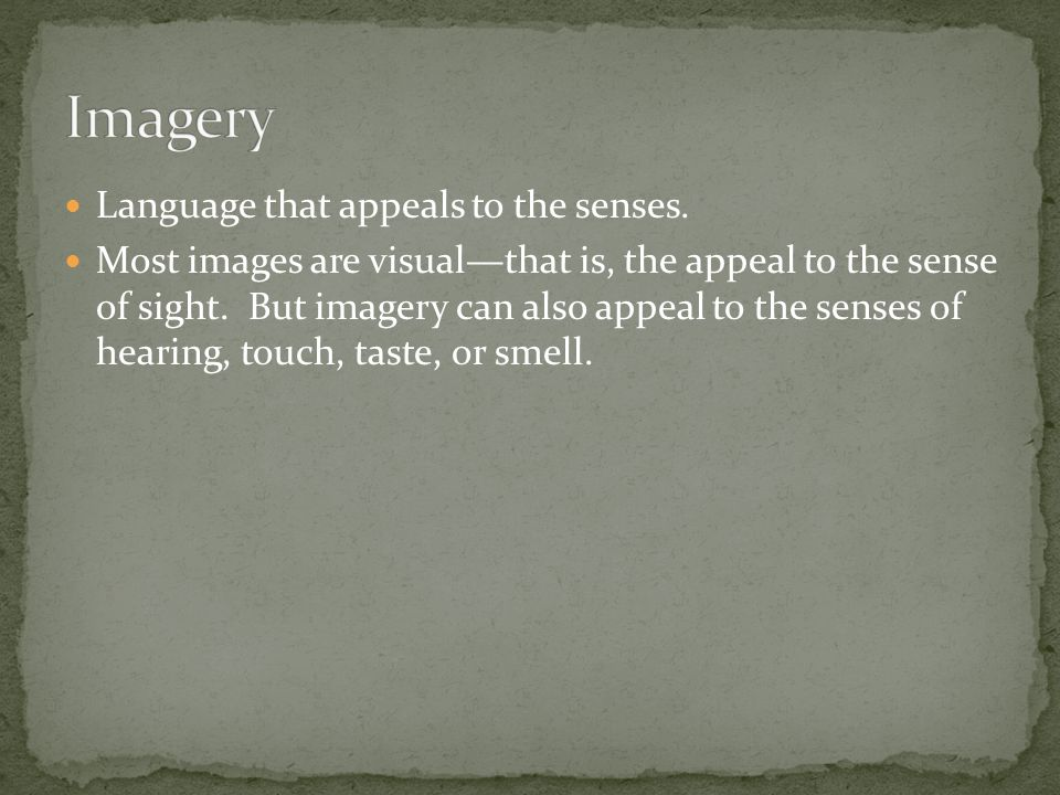 Language that appeals to the senses. Most images are visual—that is, the appeal to the sense of sight. But imagery can also appeal to the senses of he