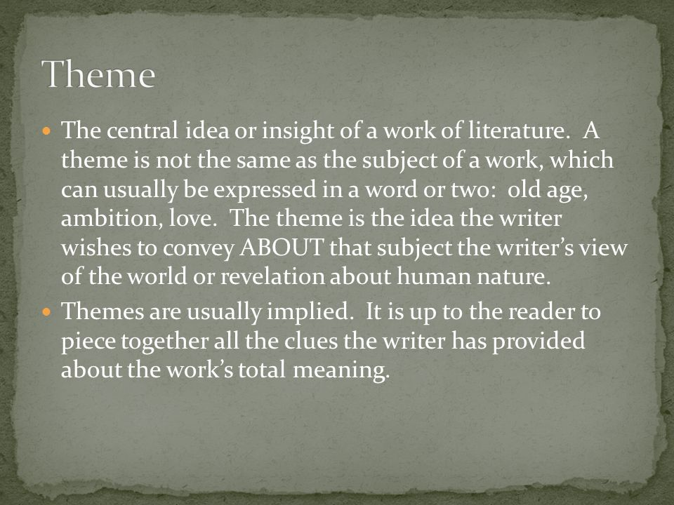 The central idea or insight of a work of literature. A theme is not the same as the subject of a work, which can usually be expressed in a word or two