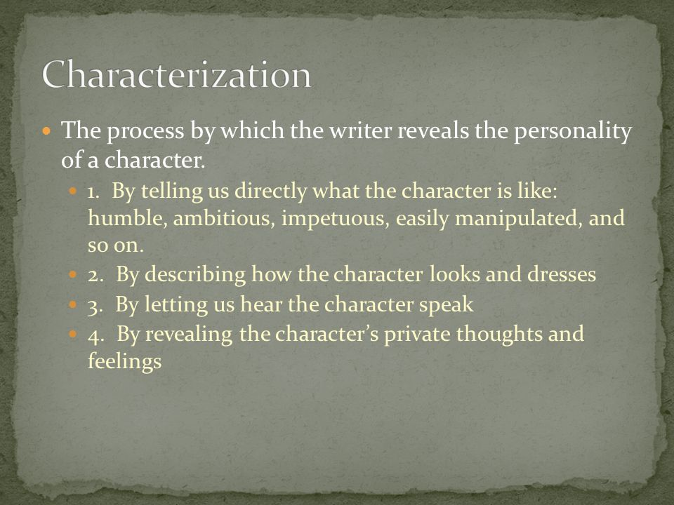 The process by which the writer reveals the personality of a character. 1. By telling us directly what the character is like: humble, ambitious, impet