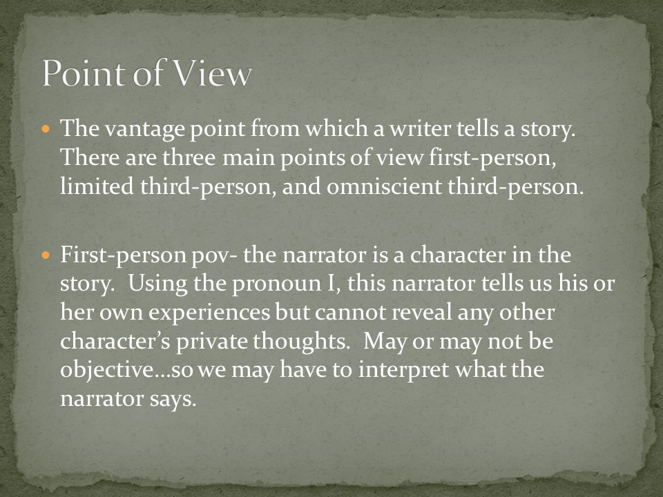 The vantage point from which a writer tells a story. There are three main points of view first-person, limited third-person, and omniscient third-pers