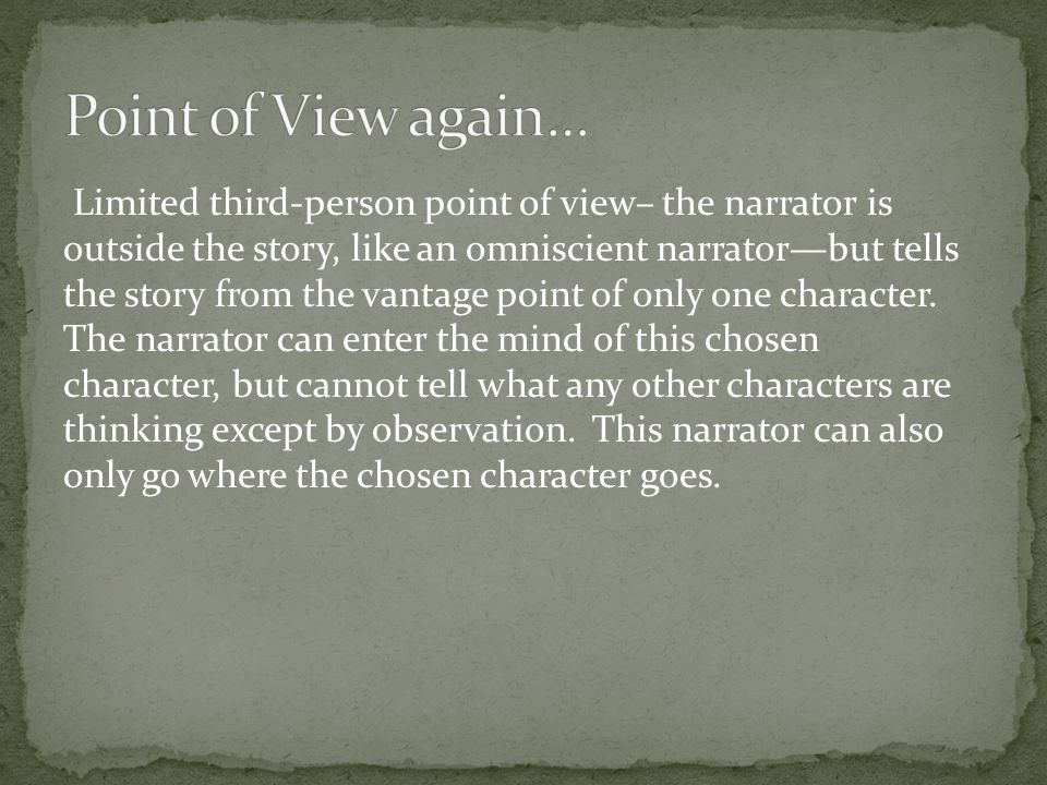 Limited third-person point of view– the narrator is outside the story, like an omniscient narrator—but tells the story from the vantage point of only