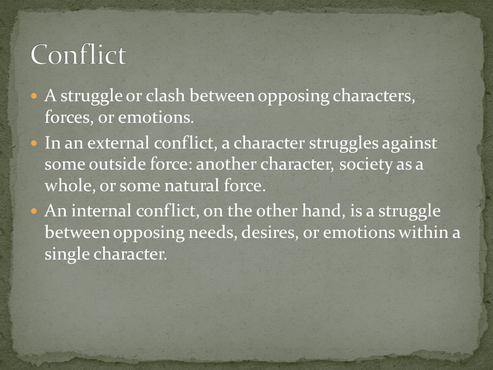 A struggle or clash between opposing characters, forces, or emotions. In an external conflict, a character struggles against some outside force: anoth