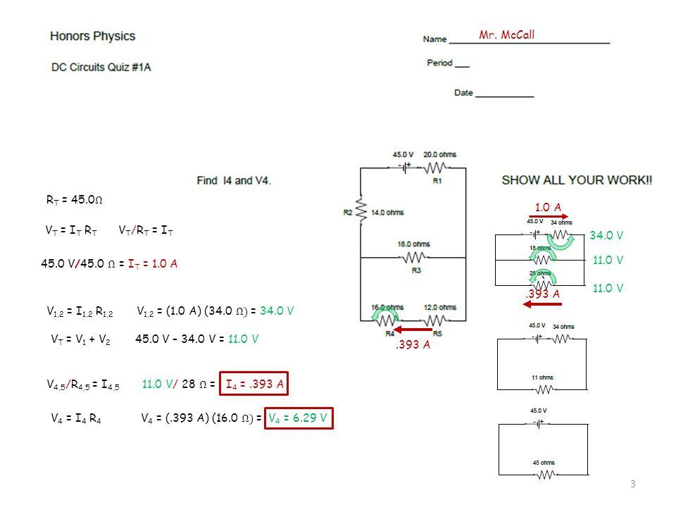 V T = I T R T V T /R T = I T 45.0 V/45.0 Ω = I T = 1.0 A ` V 1,2 = I 1,2 R 1,2 V 1,2 = (1.0 A) (34.0 Ω) = 34.0 V 34.0 V V T = V 1 + V 2 45.0 V – 34.0 V = 11.0 V 11.0 V 1.0 A V 4,5 /R 4,5 = I 4,5 11.0 V/ 28 Ω = I 4 =.393 A.393 A V 4 = I 4 R 4 V 4 = (.393 A) (16.0 Ω) = V 4 = 6.29 V Mr.