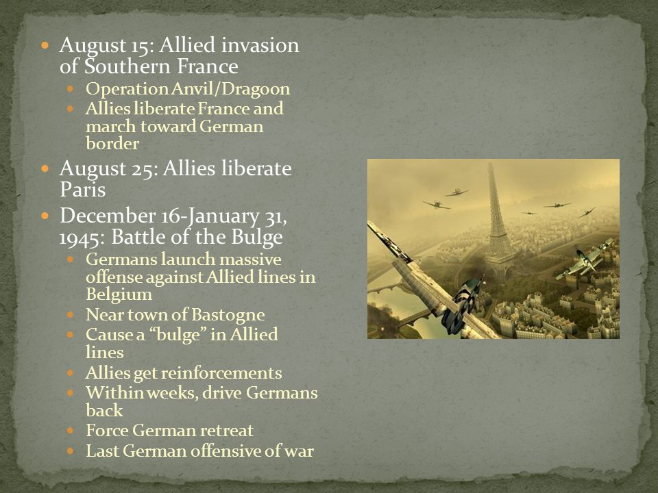 August 15: Allied invasion of Southern France Operation Anvil/Dragoon Allies liberate France and march toward German border August 25: Allies liberate Paris December 16-January 31, 1945: Battle of the Bulge Germans launch massive offense against Allied lines in Belgium Near town of Bastogne Cause a bulge in Allied lines Allies get reinforcements Within weeks, drive Germans back Force German retreat Last German offensive of war