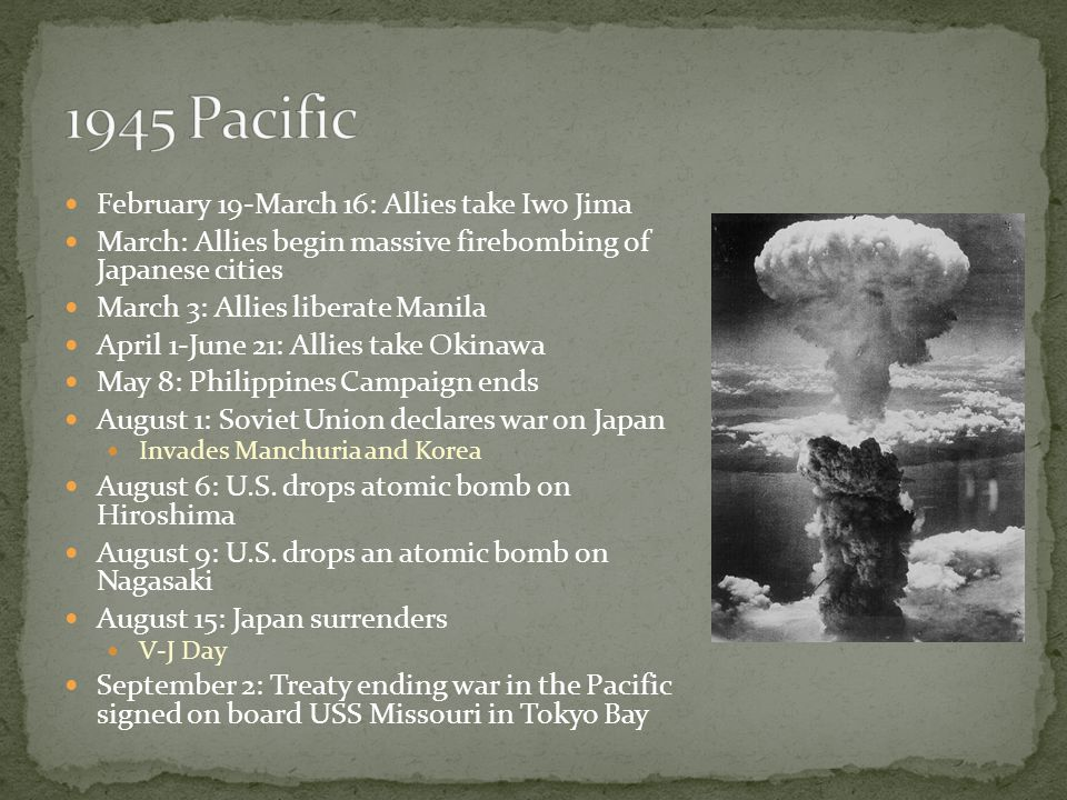 February 19-March 16: Allies take Iwo Jima March: Allies begin massive firebombing of Japanese cities March 3: Allies liberate Manila April 1-June 21: Allies take Okinawa May 8: Philippines Campaign ends August 1: Soviet Union declares war on Japan Invades Manchuria and Korea August 6: U.S.