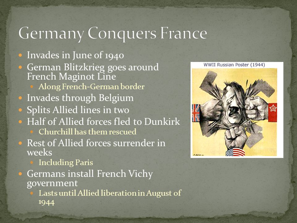 Invades in June of 1940 German Blitzkrieg goes around French Maginot Line Along French-German border Invades through Belgium Splits Allied lines in two Half of Allied forces fled to Dunkirk Churchill has them rescued Rest of Allied forces surrender in weeks Including Paris Germans install French Vichy government Lasts until Allied liberation in August of 1944