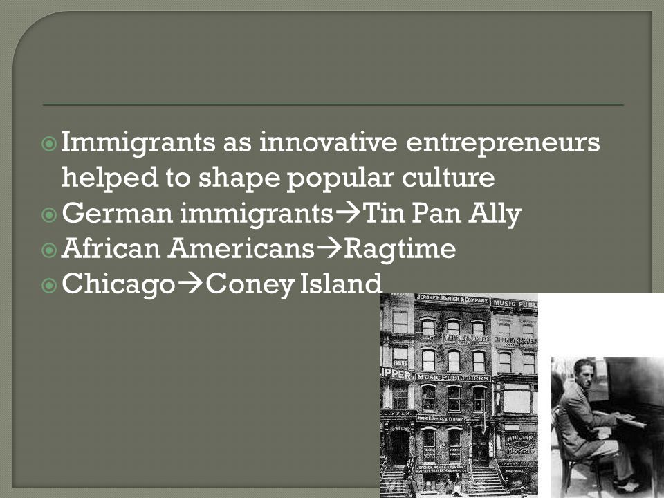  Immigrants as innovative entrepreneurs helped to shape popular culture  German immigrants  Tin Pan Ally  African Americans  Ragtime  Chicago  Coney Island