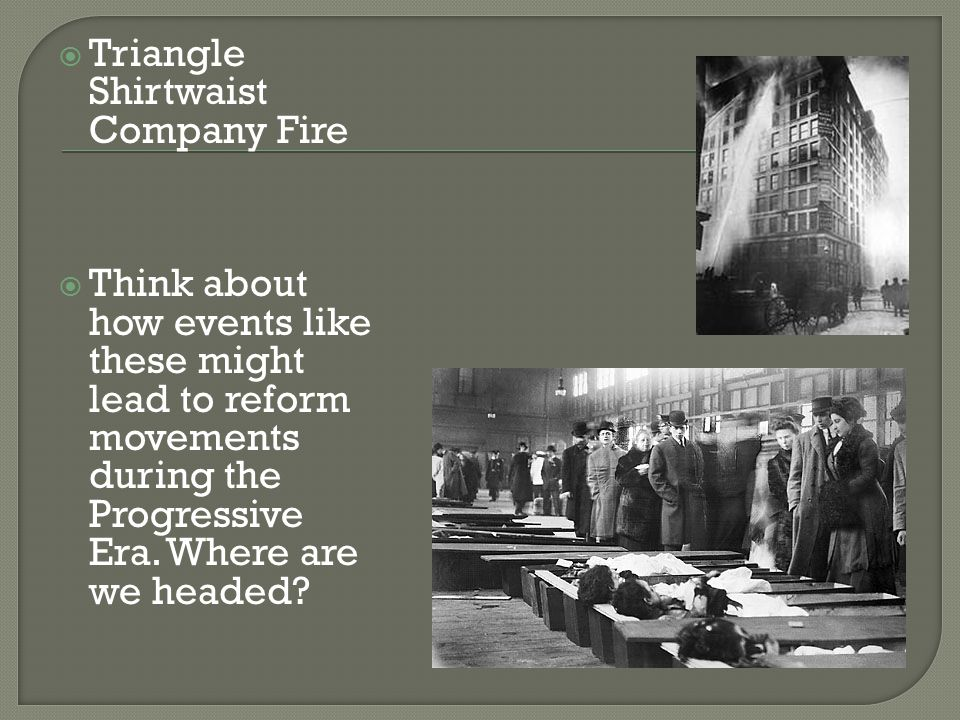  Triangle Shirtwaist Company Fire  Think about how events like these might lead to reform movements during the Progressive Era.